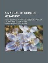 A Manual of Chinese Metaphor; Being a Selection of Typical Chinese Metaphors, with Explanatory Notes and Indices