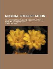 Musical Interpretation, Its Laws and Principles, and Their Application in Teaching and Performing