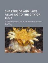 Charter of and Laws Relating to the City of Troy; As Amended at the Close of the Legislative Session of 1906