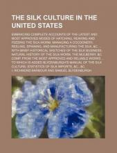 The Silk Culture in the United States; Embracing Complete Accounts of the Latest and Most Approved Modes of Hatching, Rearing and Feeding the Silk-Worm, Managing a Cocoonery, Reeling, Spinning, and Manufacturing the Silk, &C. ... with
