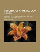 Reports of Criminal Law Cases; Decided at the City-Hall of the City of New York with Notes and References