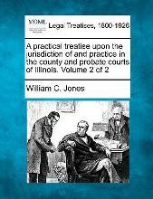 A Practical Treatise Upon the Jurisdiction of and Practice in the County and Probate Courts of Illinois. Volume 2 of 2