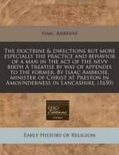 The Doctrine & Directions But More Especially the Practice and Behavior of a Man in the Act of the Nevv Birth a Treatise by Way of Appendix to the Former. by Isaac Ambrose, Minister of Christ at Preston in Amounderness in Lancashire. (1650)