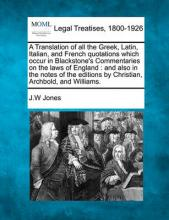 A Translation of All the Greek, Latin, Italian, and French Quotations Which Occur in Blackstone's Commentaries on the Laws of England