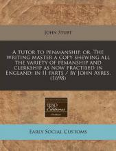A Tutor to Penmanship, Or, the Writing Master a Copy Shewing All the Variety of Pemanship and Clerkship as Now Practised in England