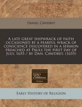 A Late Great Shipwrack of Faith Occasioned by a Fearful Wrack of Conscience Discovered in a Sermon Preached at Pauls the First Day of July, 1655 / By Dan. Cawdrey. (1655)