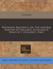 Britannia Baconica, Or, the Natural Rarities of England, Scotland & Wales by J. Childrey. (1661)
