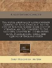 The Royal Charter of Confirmation Granted by King Charles II to the City of London Wherein Are Recited Verbatim, All the Charters to the Said City, Granted by His Majesties Royal Predecessors, Kings and Queens of England (1680)