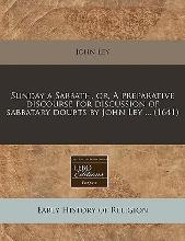 Sunday a Sabbath, Or, a Preparative Discourse for Discussion of Sabbatary Doubts by John Ley ... (1641)