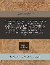 Diatribe Triplex, Or, a Threefold Exercitation Concerning 1. Superstition, 2. Will-Worship, 3. Christmas Festivall, with the Reverend and Learned Dr. Hammond / By Daniel Cawdry ... (1654)