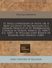 St. Pauls Confession of Faith, Or, a Brief Account of His Religion in a Sermon Preach'd at St. Warbroughs Church in Dublin, March 22, 1684/5 [I.E. 1685] / By William Lord Bishop of Kilmore and Ardagh. (1685)