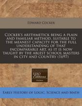 Cocker's Arithmetick Being a Plain and Familiar Method, Suitable to the Meanest Capacity for the Full Understanding of That Incomparable Art, as It Is Now Taught by the Ablest School Masters in City and Country (1697)