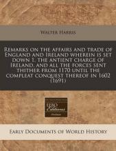Remarks on the Affairs and Trade of England and Ireland Wherein Is Set Down 1. the Antient Charge of Ireland, and All the Forces Sent Thither from 1170 Until the Compleat Conquest Thereof in 1602 (1691)