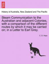 Steam Communication to the Australian and Adjacent Colonies, with a Comparison of the Different Routes by Which It May Be Carried On; In a Letter to Earl Grey.
