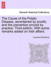 The Cause of the Potato Disease, Ascertained by Proofs; And the Prevention Proved by Practice. Third Edition. with Some Remarks Added on Irish Affairs
