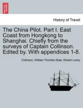 The China Pilot. Part I. East Coast from Hongkong to Shanghai. Chiefly from the Surveys of Captain Collinson. Edited By. with Appendices 1-8.