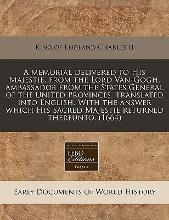 A Memorial Delivered to His Majestie, from the Lord Van-Gogh, Ambassador from the States General of the United Provinces. Translated Into English. with the Answer Which His Sacred Majestie Returned Thereunto. (1664)