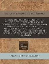 Heads and Conclusions of the Policie of the Kirk After Several Conferences ... Agreed Upon in Many Assemblies, and at Last at the Assembly Holden at Glasgow and Begun Apr. 24, 1581