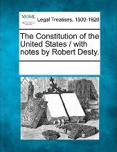 The Constitution of the United States / With Notes by Robert Desty.