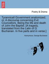 Tyrannicall Government Anatomized; Or, a Discourse Concerning Evil Councellors. Being the Life and Death of John the Baptist. [A Tragedy, Translated from the Latin of G. Buchanan. in Five Parts and in Verse.]
