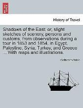 Shadows of the East; Or, Slight Sketches of Scenery, Persons and Customs, from Observations During a Tour in 1853 and 1854, in Egypt, Palestine, Syria, Turkey, and Greece ... with Maps and Illustrations.