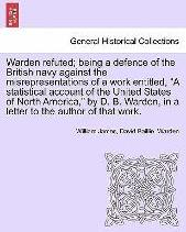 Warden Refuted; Being a Defence of the British Navy Against the Misrepresentations of a Work Entitled, a Statistical Account of the United States of North America, by D. B. Warden, in a Letter to the Author of That Work.