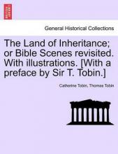 The Land of Inheritance; Or Bible Scenes Revisited. with Illustrations. [With a Preface by Sir T. Tobin.]