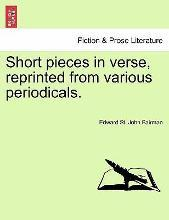 Short Pieces in Verse, Reprinted from Various Periodicals.