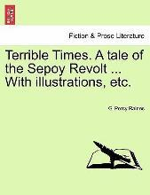 Terrible Times. a Tale of the Sepoy Revolt ... with Illustrations, Etc.
