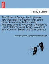 The Works of George, Lord Lyttelton, ... Now First Collected Together