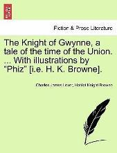 """The Knight of Gwynne, a Tale of the Time of the Union. ... with Illustrations by """"Phiz"""" [I.E. H. K. Browne]."""