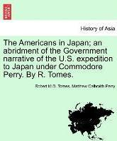The Americans in Japan; An Abridment of the Government Narrative of the U.S. Expedition to Japan Under Commodore Perry. by R. Tomes.