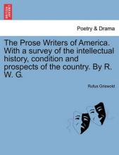 The Prose Writers of America. with a Survey of the Intellectual History, Condition and Prospects of the Country. by R. W. G.