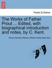 The Works of Father Prout ... Edited, with Biographical Introduction and Notes, by C. Kent.