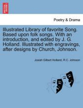 Illustrated Library of Favorite Song. Based Upon Folk Songs. with an Introduction, and Edited by J. G. Holland. Illustrated with Engravings, After Designs by Church, Johnson.
