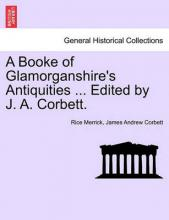 A Booke of Glamorganshire's Antiquities ... Edited by J. A. Corbett.