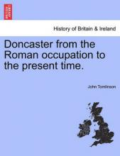 Doncaster from the Roman Occupation to the Present Time.