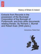 Extracts from Records in the Possession of the Municipal Corporation of the Borough of Portsmouth; And from Other Documents Relating Thereto. by Richard J. Murrell and Robert East. [With Plans.]