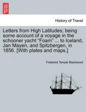 """Letters from High Latitudes; Being Some Account of a Voyage in the Schooner Yacht """"Foam"""" ... to Iceland, Jan Mayen, and Spitzbergen, in 1856. [With Plates and Maps.]"""
