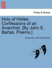Holy of Holies. Confessions of an Anarchist. [By John E. Barlas. Poems.]