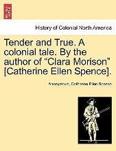 Tender and True. a Colonial Tale. by the Author of Clara Morison [Catherine Ellen Spence]. Vol. I.