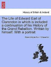 The Life of Edward Earl of Clarendon in Which Is Included a Continuation of His History of the Grand Rebellion. Written by Himself. with a Portrait. Vol. I.