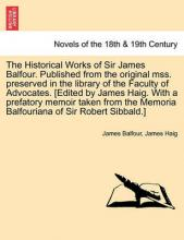 The Historical Works of Sir James Balfour. Published from the Original Mss. Preserved in the Library of the Faculty of Advocates. [Edited by James Hai