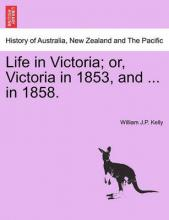 Life in Victoria; Or, Victoria in 1853, and ... in 1858.