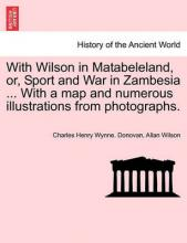 With Wilson in Matabeleland, Or, Sport and War in Zambesia ... with a Map and Numerous Illustrations from Photographs.
