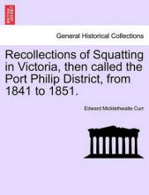 Recollections of Squatting in Victoria, Then Called the Port Philip District, from 1841 to 1851.