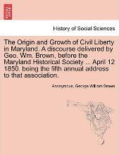 The Origin and Growth of Civil Liberty in Maryland. a Discourse Delivered by Geo. Wm. Brown, Before the Maryland Historical Society ... April 12 1850. Being the Fifth Annual Address to That Association.