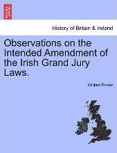 Observations on the Intended Amendment of the Irish Grand Jury Laws.