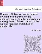 Domestic Duties; Or, Instructions to Young Married Ladies, on the Management of Their Households, and the Regulation of Their Conduct in the Various Relations and Duties of Married Life.