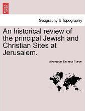 An Historical Review of the Principal Jewish and Christian Sites at Jerusalem.